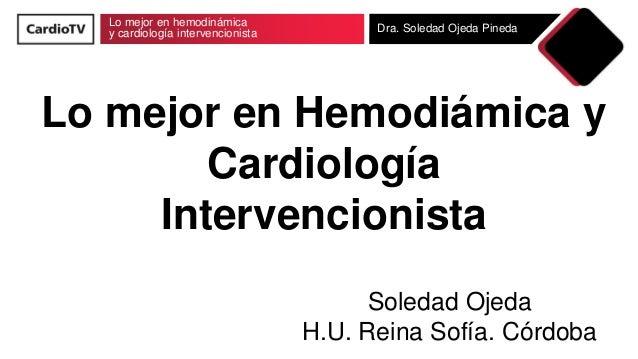 Lo mejor en hemodinámica y cardiología intervencionista Dra. Soledad Ojeda Pineda Lo mejor en Hemodiámica y Cardiología In...