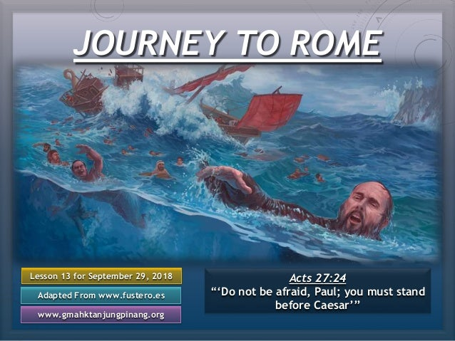"""JOURNEY TO ROME Lesson 13 for September 29, 2018 Adapted From www.fustero.es www.gmahktanjungpinang.org Acts 27:24 """"'Do no..."""