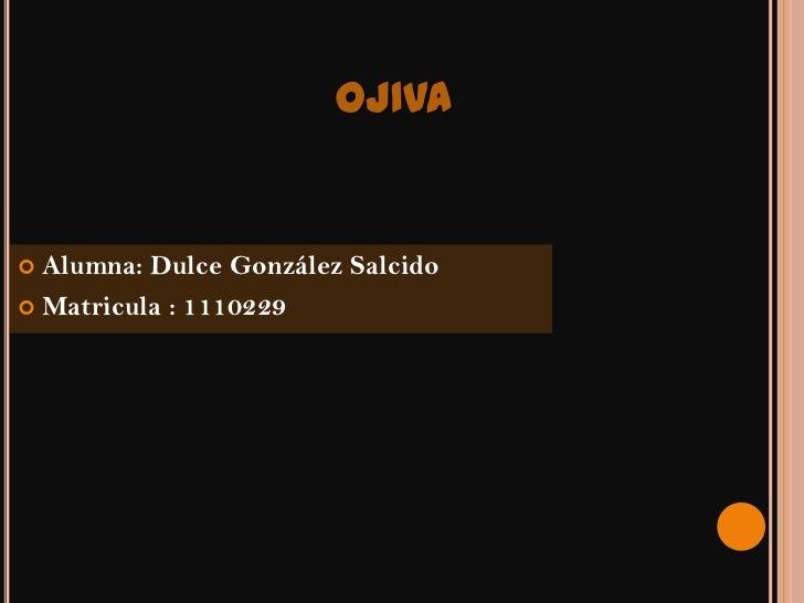 OJIVA Alumna: Dulce González Salcido Matricula : 1110229