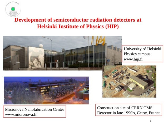 1  Development of semiconductor radiation detectors at  Helsinki Institute of Physics (HIP)  University of Helsinki  Physi...