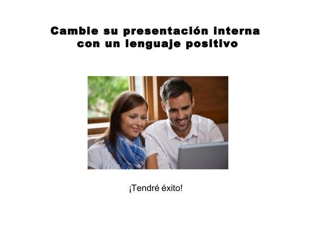 Cambie su presentación interna   con un lenguaje positivo           ¡Tendré éxito!