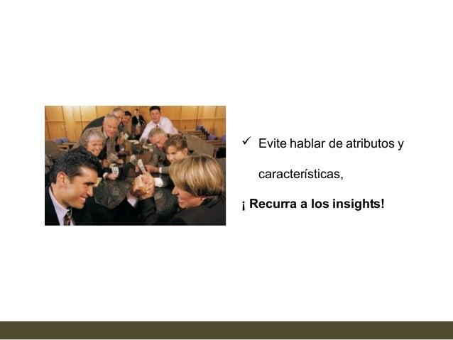  Evite hablar de atributos y   características,¡ Recurra a los insights!