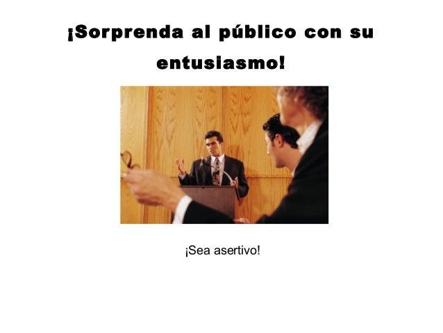 ¡Sor prenda al público con su        entusiasmo!           ¡Sea asertivo!