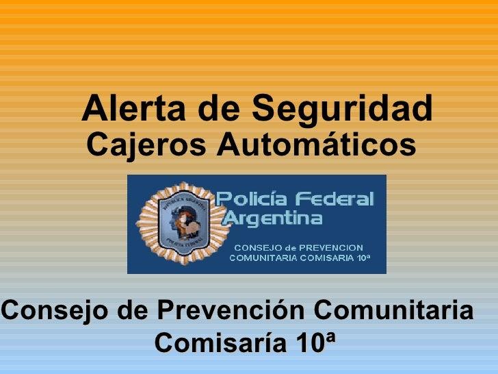 Alerta de Seguridad   Cajeros Automáticos   Consejo de Prevención Comunitaria  Comisaría 10ª