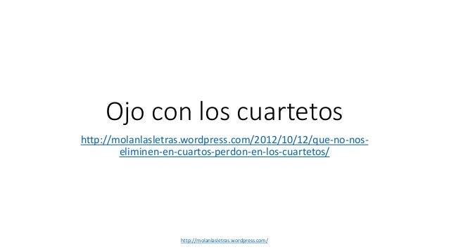 Ojo con los cuartetos http://molanlasletras.wordpress.com/2012/10/12/que-no-nos- eliminen-en-cuartos-perdon-en-los-cuartet...