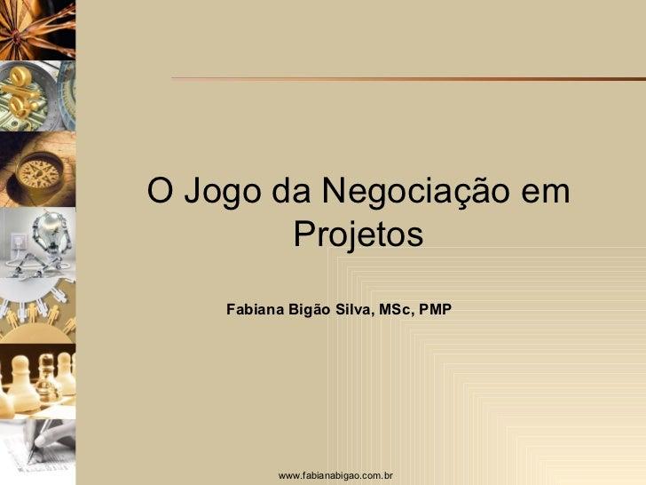 O Jogo da Negociação em Projetos Fabiana Bigão Silva, MSc, PMP