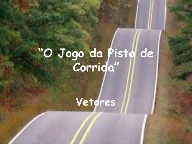 """O Jogo da Pista de     Corrida""      Vetores"