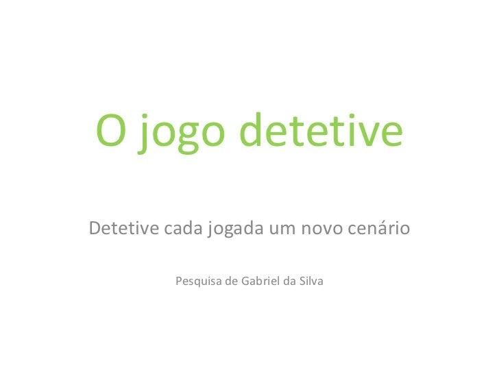 O jogo detetiveDetetive cada jogada um novo cenário         Pesquisa de Gabriel da Silva