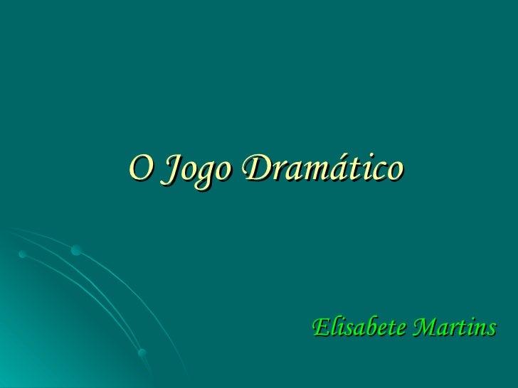 O Jogo Dramático <ul><li>Elisabete Martins </li></ul>