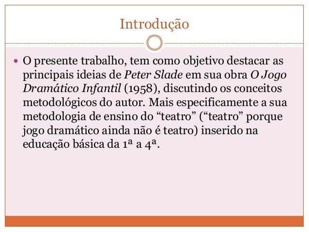 Introdução O presente trabalho, tem como objetivo destacar asprincipais ideias de Peter Slade em sua obra O JogoDramático...