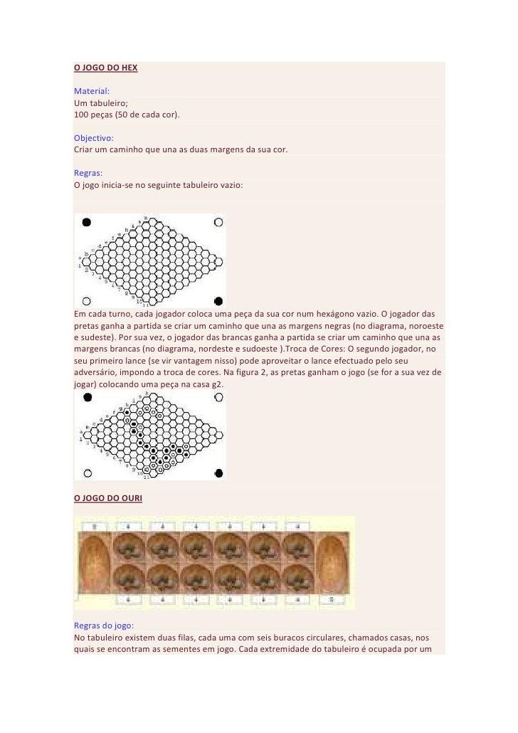 O JOGO DO HEX <br />Material:Um tabuleiro;100 peças (50 de cada cor).Objectivo:Criar um caminho que una as duas margens da...