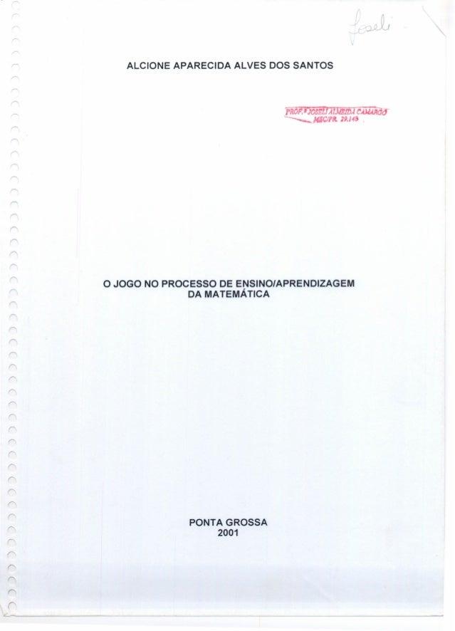 ALCIONE APARECIDA ALVES DOS SANTOS O JOGO NO PROCESSO DE ENSINO/APRENDIZAGEM DA MATEMÁTICA PONTA GROSSA 2001 L _