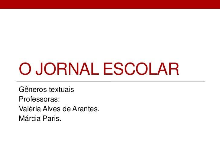 O JORNAL ESCOLARGêneros textuaisProfessoras:Valéria Alves de Arantes.Márcia Paris.