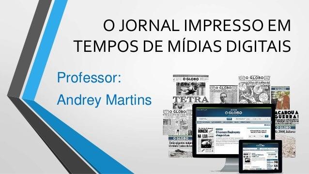 O JORNAL IMPRESSO EM TEMPOS DE MÍDIAS DIGITAIS Professor: Andrey Martins