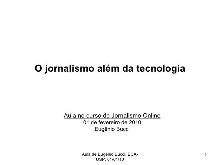 O jornalismo além da tecnologia Aula no curso de Jornalismo Online 01 de fevereiro de 2010 Eugênio Bucci Aula de Eugênio B...