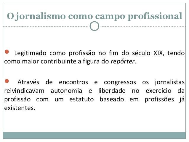 O jornalismo como campo profissional Legitimado como profissão no fim do século XIX, tendocomo maior contribuinte a figur...