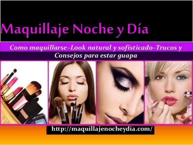 http://maquillajenocheydia.com/ Como maquillarse–Look natural y sofisticado–Trucos y Consejos para estar guapa