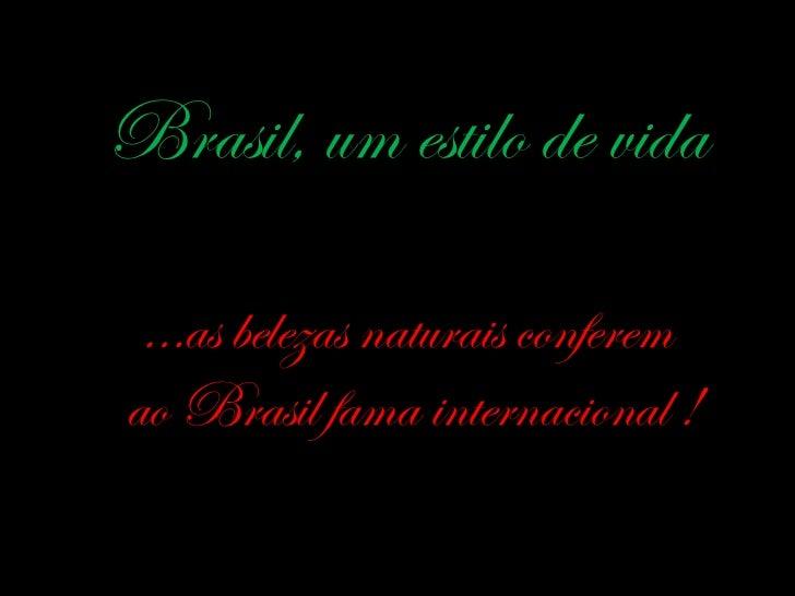 Brasil, um estilo de vida …as belezas naturais conferem  ao Brasil fama internacional !