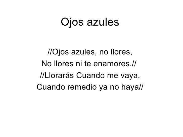 Ojos azules    //Ojos azules, no llores,  No llores ni te enamores.// //Llorarás Cuando me vaya,Cuando remedio ya no haya//