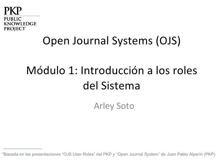 """Open Journal Systems (OJS) Módulo 1: Introducción a los roles del Sistema Arley Soto *Basada en las presentaciones """"OJS Us..."""