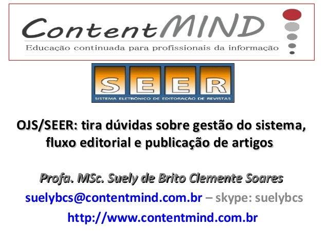 OJS/SEER: tira dúvidas sobre gestão do sistema, fluxo editorial e publicação de artigos Profa. MSc. Suely de Brito Clement...