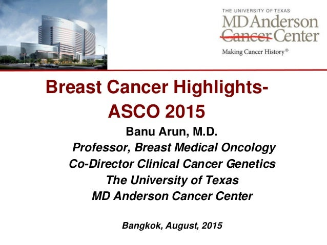 Breast Cancer Highlights- ASCO 2015 Banu Arun, M.D. Professor, Breast Medical Oncology Co-Director Clinical Cancer Genetic...