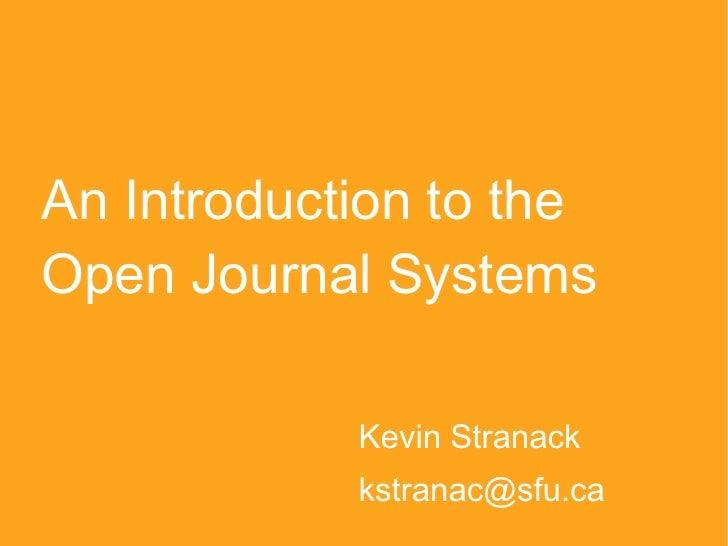 An Introduction to the Open Journal Systems <ul><li>Kevin Stranack </li></ul><ul><li>[email_address] </li></ul>
