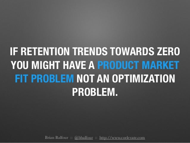 IF RETENTION TRENDS TOWARDS ZERO YOU MIGHT HAVE A PRODUCT MARKET FIT PROBLEM NOT AN OPTIMIZATION PROBLEM. Brian Balfour ::...