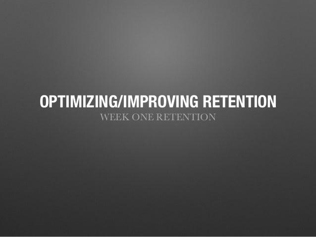 OPTIMIZING/IMPROVING RETENTION WEEK ONE RETENTION