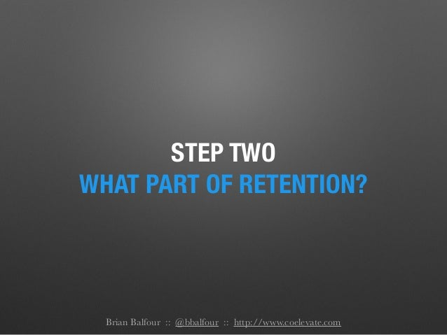 STEP TWO WHAT PART OF RETENTION? Brian Balfour :: @bbalfour :: http://www.coelevate.com