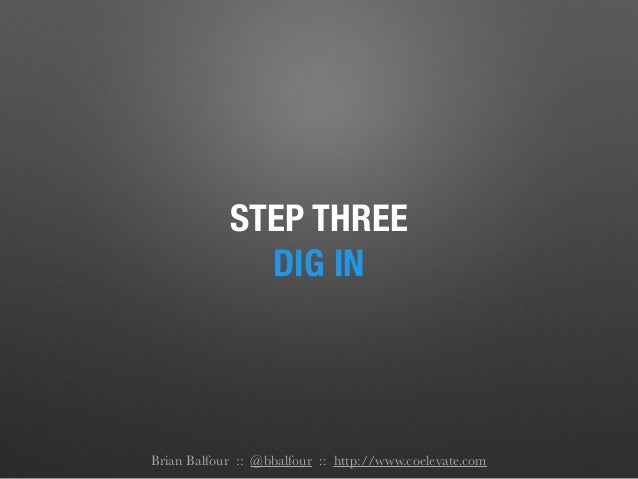 STEP THREE DIG IN Brian Balfour :: @bbalfour :: http://www.coelevate.com