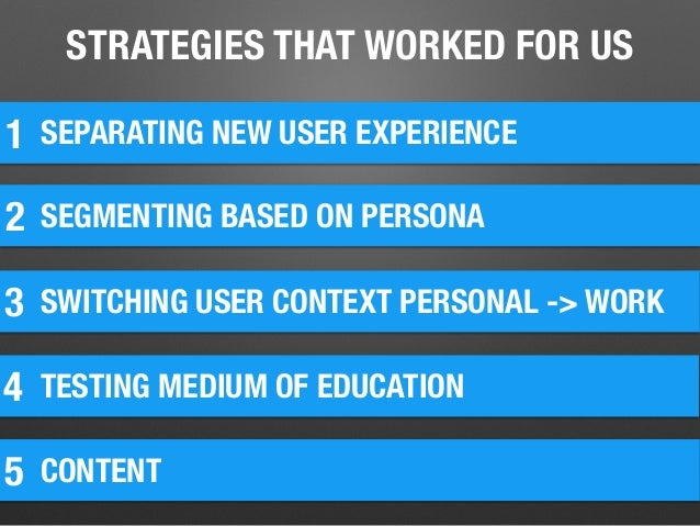 STRATEGIES THAT WORKED FOR US 1 SEPARATING NEW USER EXPERIENCE 2 SEGMENTING BASED ON PERSONA 3 SWITCHING USER CONTEXT PERS...