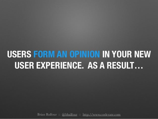 USERS FORM AN OPINION IN YOUR NEW USER EXPERIENCE. AS A RESULT… Brian Balfour :: @bbalfour :: http://www.coelevate.com