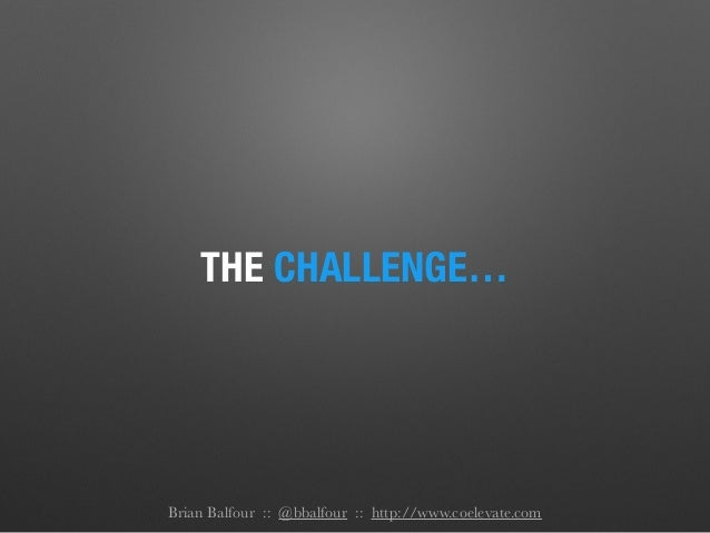 THE CHALLENGE… Brian Balfour :: @bbalfour :: http://www.coelevate.com