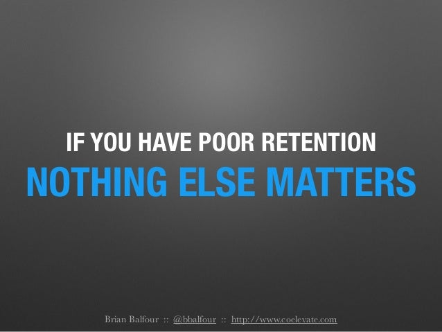 IF YOU HAVE POOR RETENTION NOTHING ELSE MATTERS Brian Balfour :: @bbalfour :: http://www.coelevate.com