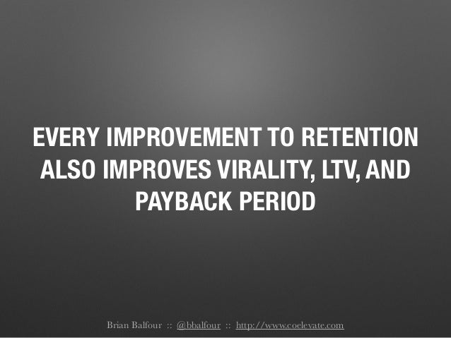 EVERY IMPROVEMENT TO RETENTION ALSO IMPROVES VIRALITY, LTV, AND PAYBACK PERIOD Brian Balfour :: @bbalfour :: http://www.co...