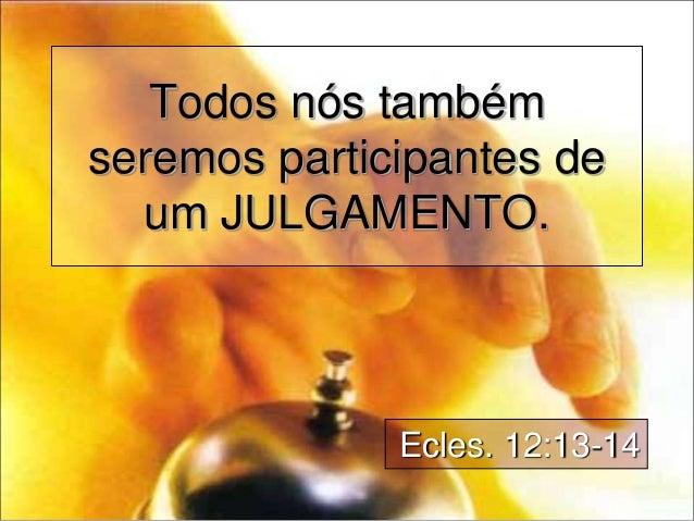 Todos nós também seremos participantes de um JULGAMENTO. Ecles. 12:13-14