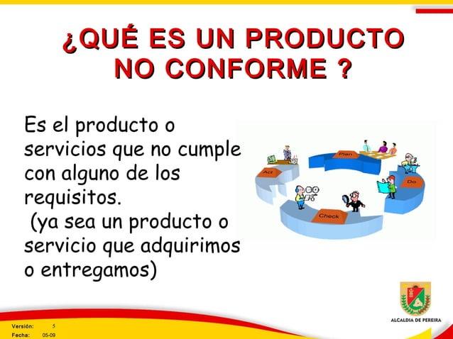 ¿QUÉ ES UN PRODUCTO¿QUÉ ES UN PRODUCTO NO CONFORME ?NO CONFORME ? Es el producto o servicios que no cumple con alguno de l...