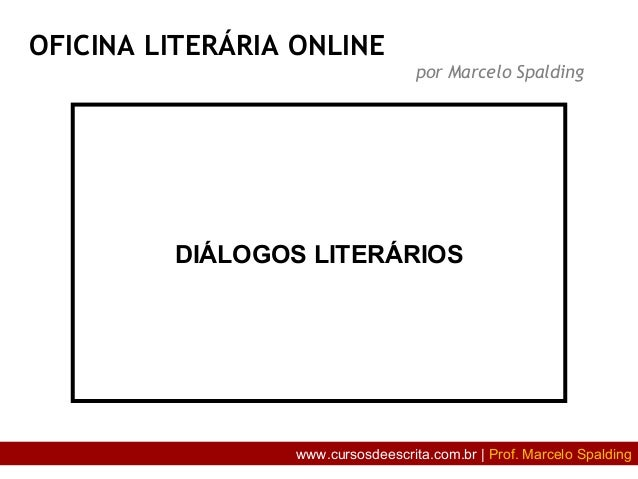 DIÁLOGOS LITERÁRIOS OFICINA LITERÁRIA ONLINE por Marcelo Spalding www.cursosdeescrita.com.br | Prof. Marcelo Spalding