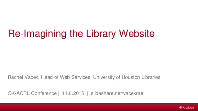 @vacekrae Rachel Vacek, Head of Web Services, University of Houston Libraries OK-ACRL Conference | 11.6.2015 | slideshare....