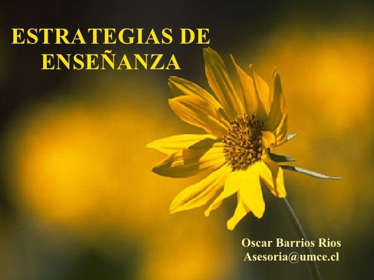 ESTRATEGIAS DE ENSEÑANZA Oscar Barrios Rios [email_address]
