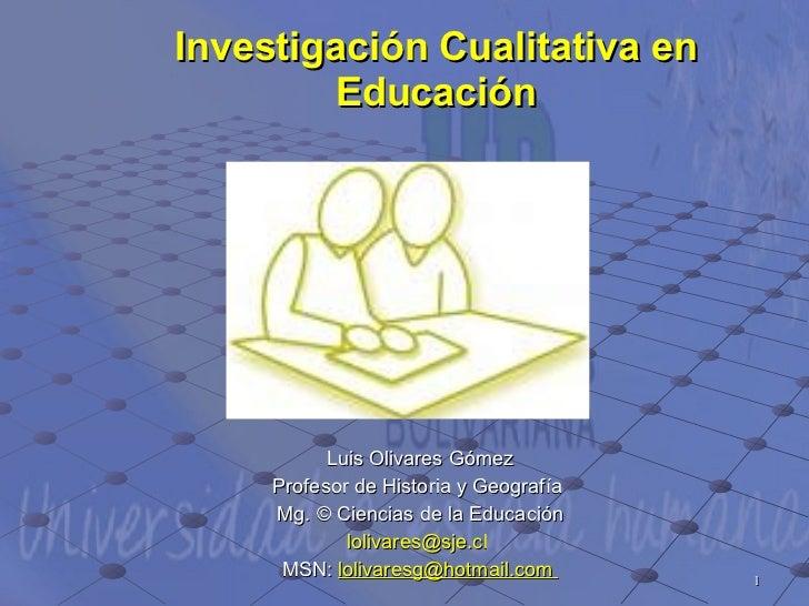 Investigación Cualitativa en Educación Luis Olivares Gómez Profesor de Historia y Geografía  Mg. © Ciencias de la Educació...