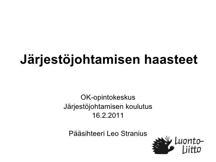Järjestöjohtamisen haasteet OK-opintokeskus Järjestöjohtamisen koulutus 16.2.2011 Pääsihteeri Leo Stranius