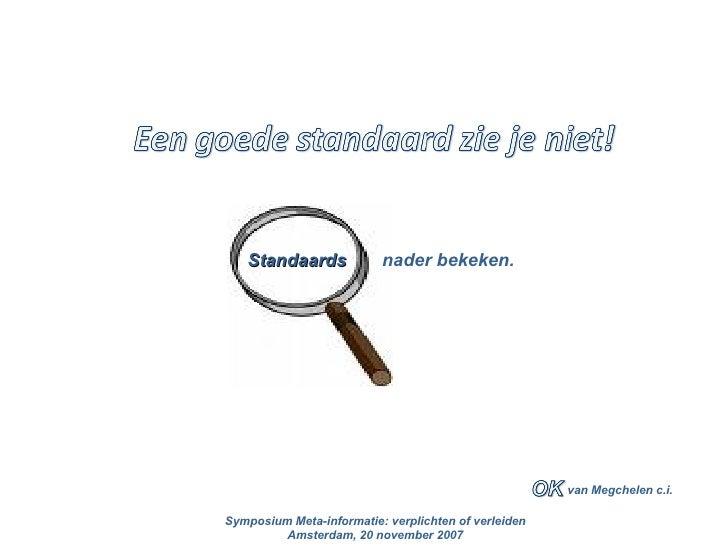 van Megchelen c.i. Standaards  nader bekeken. Symposium Meta-informatie: verplichten of verleiden Amsterdam, 20 november 2...
