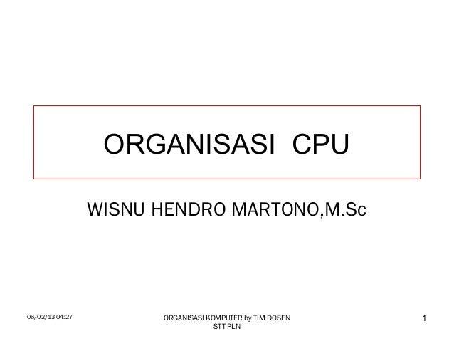 06/02/13 04:27 ORGANISASI KOMPUTER by TIM DOSENSTT PLN1ORGANISASI CPUWISNU HENDRO MARTONO,M.Sc