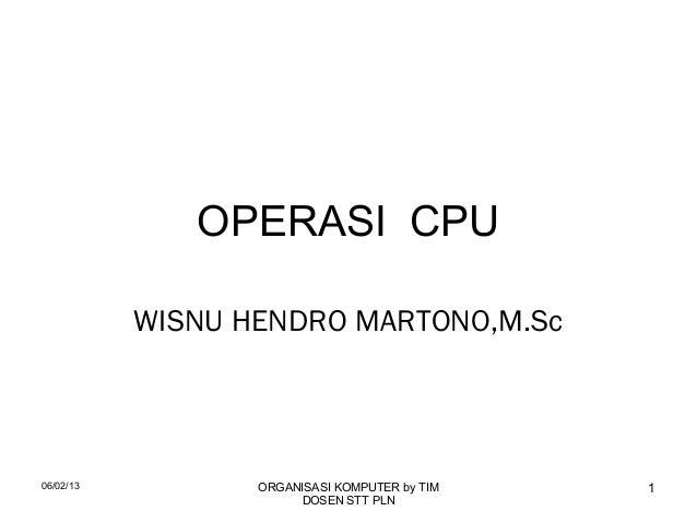 06/02/13 ORGANISASI KOMPUTER by TIMDOSEN STT PLN1OPERASI CPUWISNU HENDRO MARTONO,M.Sc