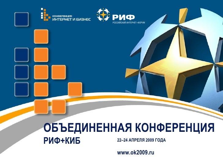 ОБЪЕДИНЕННАЯ КОНФЕРЕНЦИЯ   РИФ+КИБ 2 2 – 2 4 АПРЕЛЯ  2009  ГОДА  www.ok2009.ru