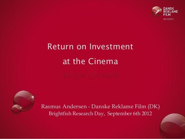 Return on Investment  at the Cinema  Rasmus Andersen - Danske Reklame Film (DK) Brightfish Research Day, September 6th 201...