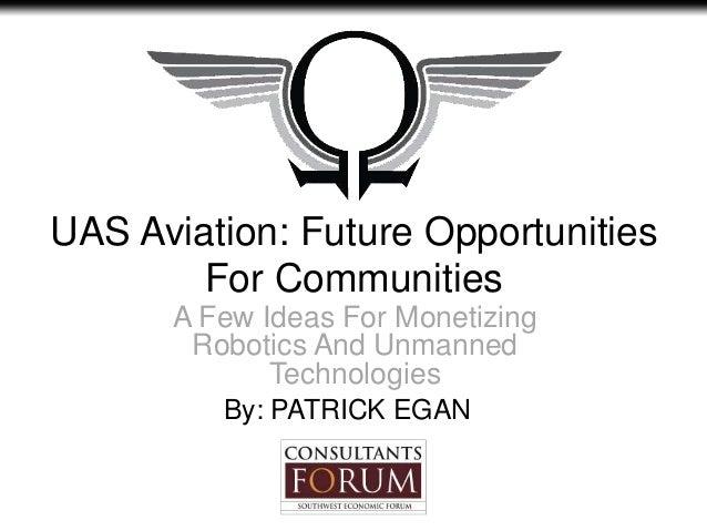 UAS Aviation: Future OpportunitiesFor CommunitiesA Few Ideas For MonetizingRobotics And UnmannedTechnologiesBy: PATRICK EGAN