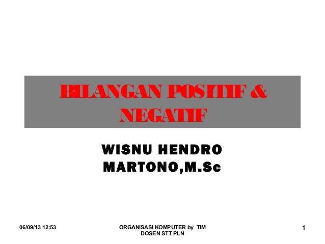06/09/13 12:53 ORGANISASI KOMPUTER by TIMDOSEN STT PLN1BILANGAN POSITIF &NEGATIFWISNU HENDROMARTONO,M.Sc